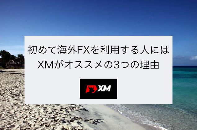 初めて海外FXを使う人にはとりあえずXMがオススメの3つの理由
